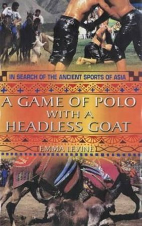 A Game Of Polo With A Headless Goat: In Search Of The Ancient Sports Of Asia by Emma Levine