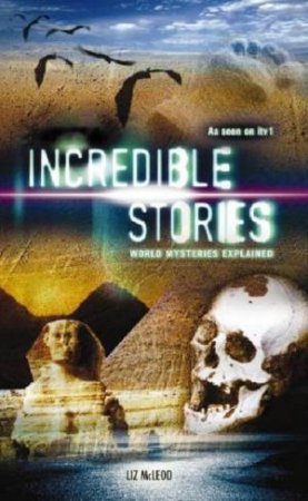 Incredible Stories: World Mysteries Explained by Liz McLeod