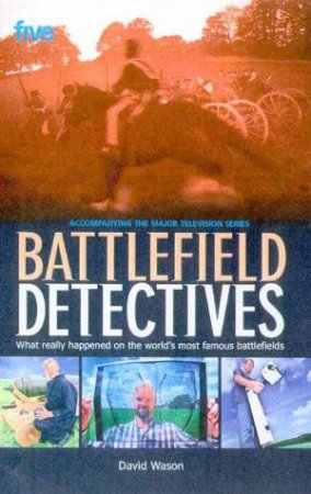 Battlefield Detectives: What Really Happened On The World's Most Famous Battlefields by David Wason