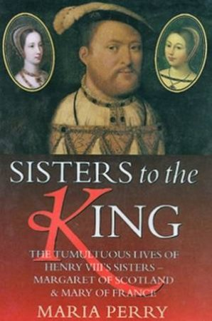 Sisters To The King: The Lives Of Henry VIII's Sisters by Maria Perry