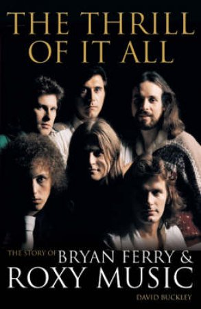 Bryan Ferry And Roxy Music: The Thrill Of It All by David Buckley