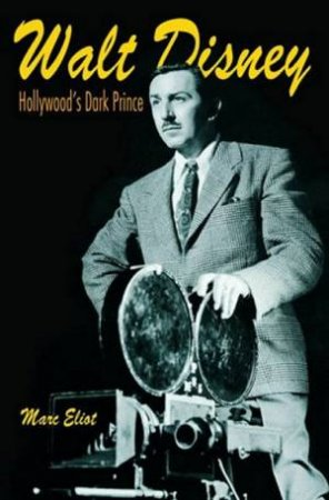 Walt Disney: Hollywood's Dark Prince by Mark Eliot