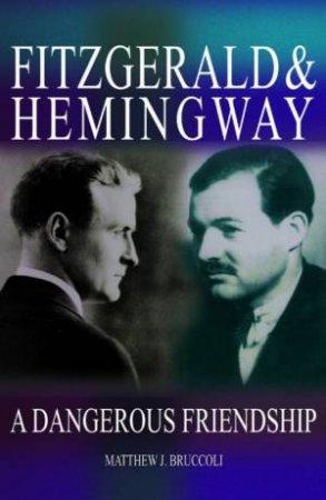 Fitzgerald & Hemingway: A Dangerous Friendship by Matthew J Bruccoli