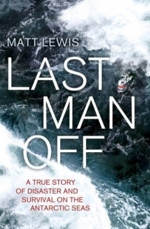 Last Man Off: A True Story of Disaster and Survival on the Antarctic Seas by Matt Lewis