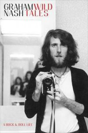 Wild Tales: A Rock and Roll Life by Graham Nash