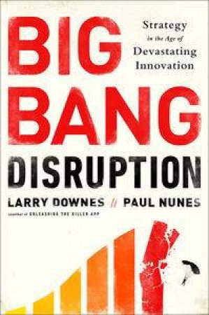 The Big Bang Disruption: Business Survival in the Age of Constant Innovation by Larry Downes & Paul Nunes