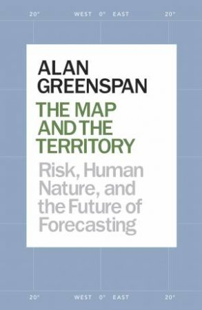 The Map and the Territory: Risk, Human Nature, and the Future of Forecasting by Alan Greenspan