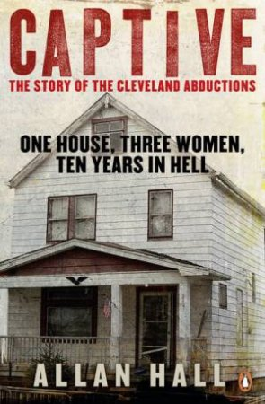 Captive: One House, Three Women and Ten Years in Hell by Allan Hall