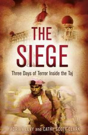 The Siege: Three Days of Terror Inside the Taj by Cathy & Levy Adrian Scott-Clark