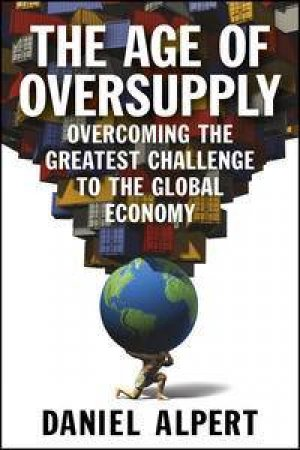 The Age of Oversupply: Overcoming the Greatest Challenge to the Global Economy by Daniel Alpert