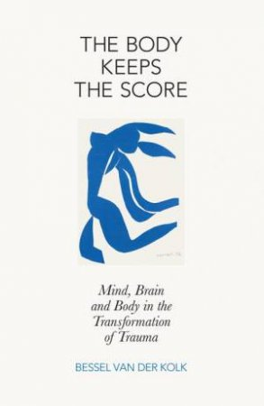 The Body Keeps the Score: Mind, Brain and Body in the Transformation of Trauma by der Kolk Bessel van