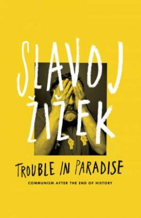 Trouble in Paradise: Communism After the End of History by Slavoj Zizek