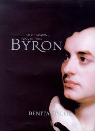 Byron: Child of Passion...Fool of Fame by Benita Eisler