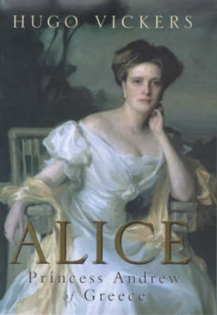 Alice: Princess Andrew Of Greece by Hugo Vickers