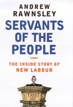 Servants Of The People: New Labour by Andrew Rawnsley