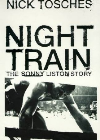 Night Train: A Biography Of Sonny Liston by Tosches Nick