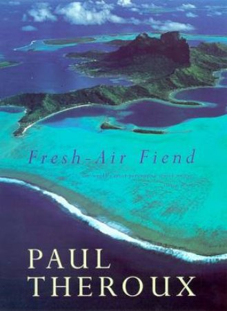Fresh-Air Fiend: Travel Writings, 1985-2000 by Paul Theroux