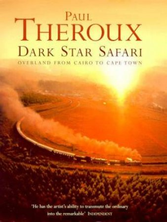 Dark Star Safari: Overland From Cairo To Cape Town by Paul Theroux