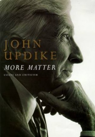 More Matter: Essays & Criticism by John Updike