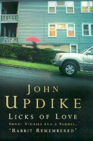 Licks Of Love: Short Stories & A Sequel 'Rabbit Remembered' by John Updike