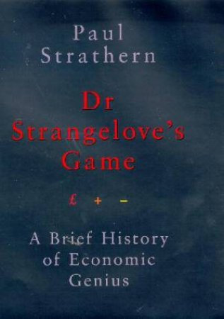 Dr Strangelove's Game: A Brief History Of Economic Genius by Paul Strathern