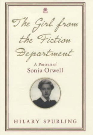 The Girl From The Fiction Department: A Portrait Of Sonia Orwell by Hilary Spurling