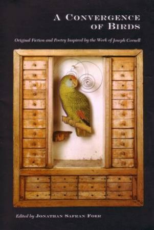 A Convergence Of Birds: Original Fiction & Poetry Inspired By The Work Of Joseph Cornell by Jonathan Safran Foer (ed)