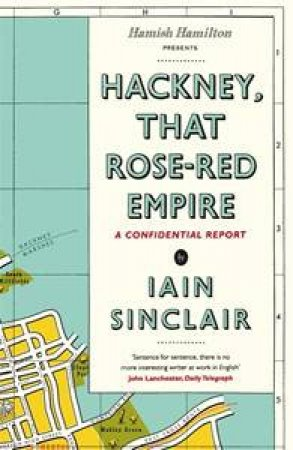 Hackney, That Rose-Red Empire: A Confidential Report by Iain Sinclair