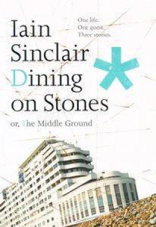 Dining On Stones: Or, The Middle Ground by Iain Sinclair