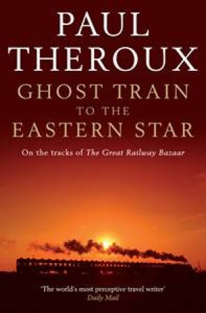 Ghost Train to the Eastern Star: On the Tracks of The Great Railway by Paul Theroux
