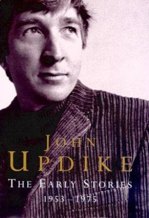 John Updike: The Early Stories 1953-1975 by John Updike