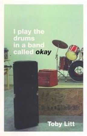 I Play The Drums In A Band Called Okay by Toby Litt