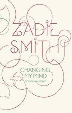 Changing My Mind: Occasional Essays by Zadie Smith