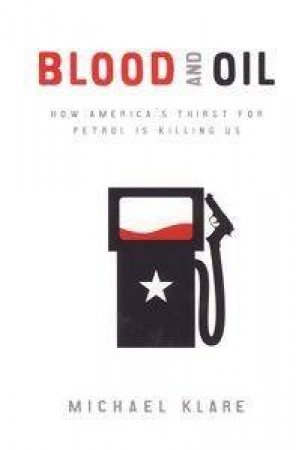 Blood & Oil: How America's Thirst For Petrol Is Killing Us by Michael Klare