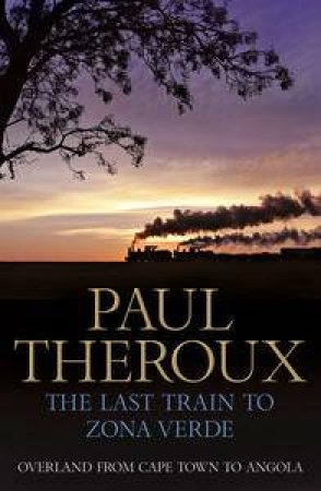 The Last Train to Zona Verde: Overland from Cape Town to Angola by Paul Theroux