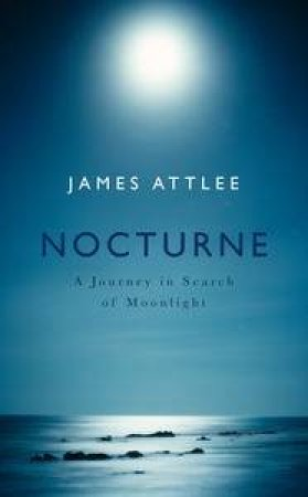 Nocturne: A Journey in Search of Moonlight by James Attlee