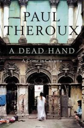Dead Hand: A Crime in Calcutta by Paul Theroux
