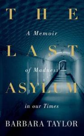 The Last Asylum: A Memoir of Madness in our Times by Barbara Taylor