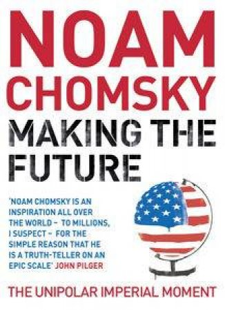 Making the Future: The Unipolar Imperial Moment by Noam Chomsky