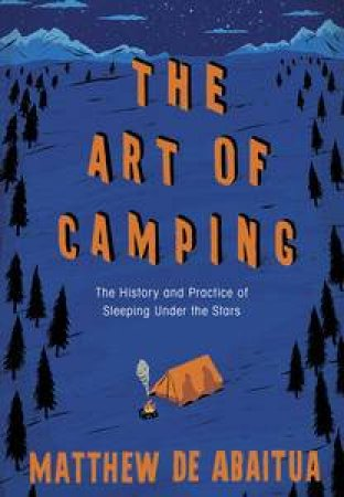 The Art of Camping: The History and Practice of Sleeping Under the Stars by Abaitua Matthew De