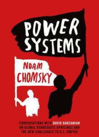 Power Systems: Conversations On Global Democratic Uprisings And The New Challenges To U.S. Empire by Noam Chomsky