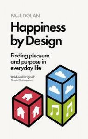 Happiness By Design: Finding Pleasure and Purpose in Everyday Life by Paul Dolan