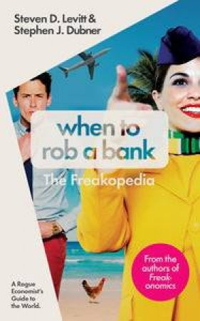 When To Rob A Bank: And 147 More Warped Suggestions And Well-Intentioned Rants From The Freakonomics Guys by Steven D Levitt & Stephen J Dubner