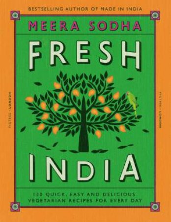 Fresh India: 120 Quick And Flavour-Packed Vegetarian Recipes For Every Day