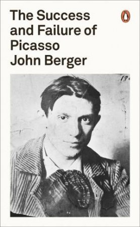 Penguin Classics: The Success And Failure Of Picasso by John Berger
