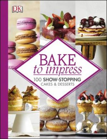 Bake to Impress: 100 Show-Stopping Cakes & Desserts