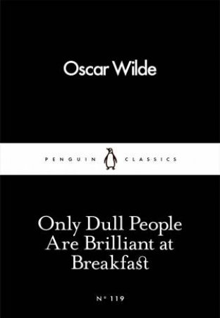 Penguin Little Black Classics: Only Dull People Are Brilliant At Breakfast