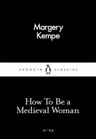 Penguin Little Black Classics: How To Be a Medieval Woman by Margery Kempe