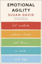 Emotional Agility: Get Unstuck, Embrace Change And Thrive in Work And Life by Susan David