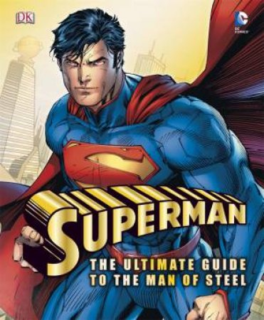 Superman: The Ultimate Guide To The Man Of Steel by Various